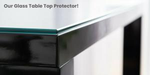 Our Innovative Glass Table Top Protector Keeps Your Table in Mint Condition
